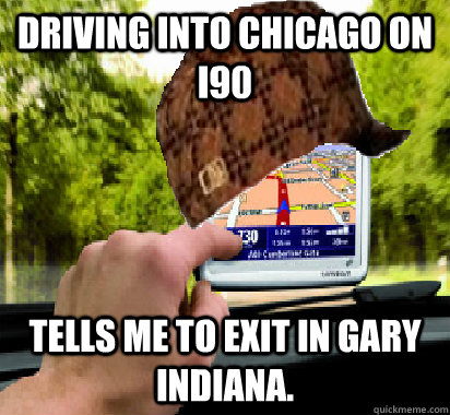 Driving into Chicago on I90 Tells me to exit in Gary Indiana. - Driving into Chicago on I90 Tells me to exit in Gary Indiana.  Scumbag GPS
