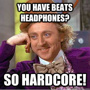 You have Beats headphones? SO hardcore! - You have Beats headphones? SO hardcore!  Condescending Wonka