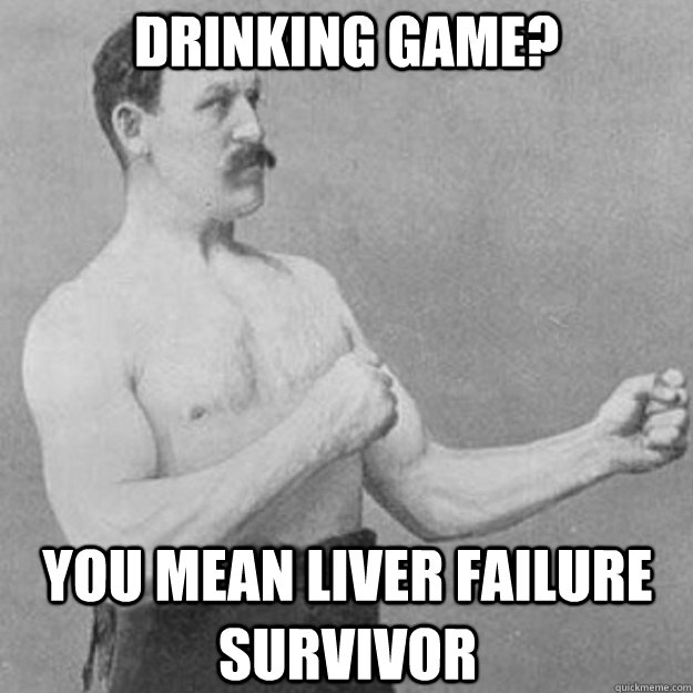 Drinking Game? YOU MEAN liver failure survivor - Drinking Game? YOU MEAN liver failure survivor  overly manly man