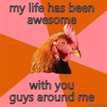 MY LIFE HAS BEEN AWESOME WITH YOU GUYS AROUND ME Anti-Joke Chicken