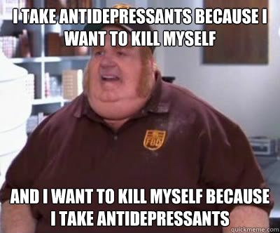 I take antidepressants because I want to kill myself And I want to kill myself because I take antidepressants - I take antidepressants because I want to kill myself And I want to kill myself because I take antidepressants  Fat Bastard