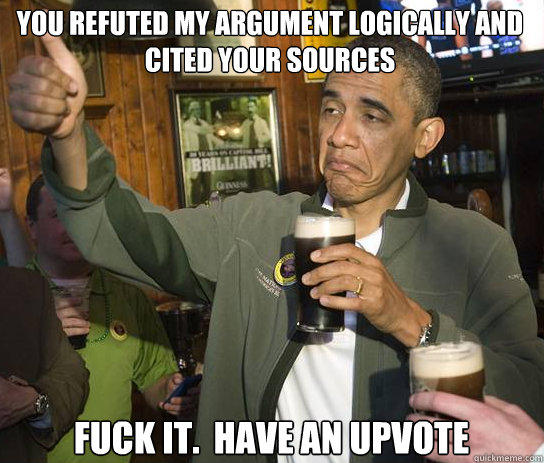 You refuted my argument logically and cited your sources Fuck it.  Have an upvote - You refuted my argument logically and cited your sources Fuck it.  Have an upvote  Upvoting Obama