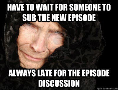 Have to wait for someone to sub the new episode always late for the episode discussion - Have to wait for someone to sub the new episode always late for the episode discussion  Second World Problems
