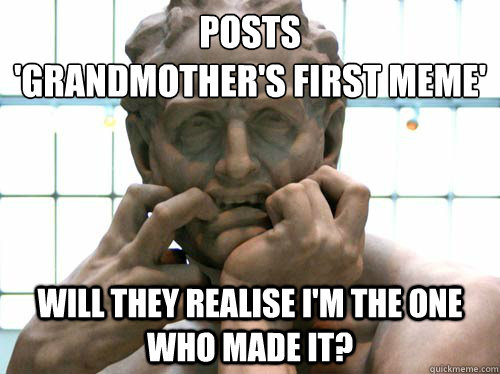Posts  'grandmother's first meme' Will they realise i'm the one who made it?