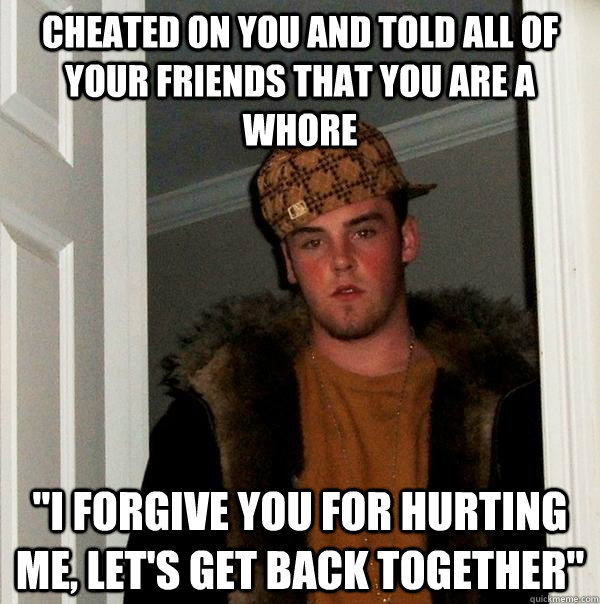 Cheated on you and told all of your friends that you are a whore