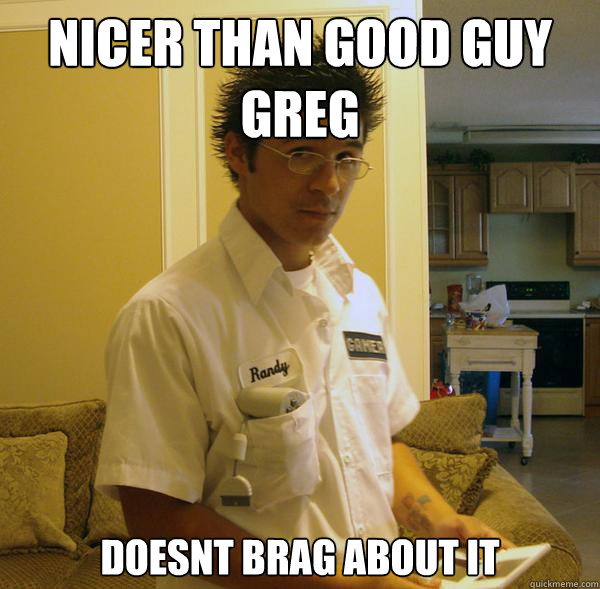 Nicer than good guy greg Doesnt brag about it