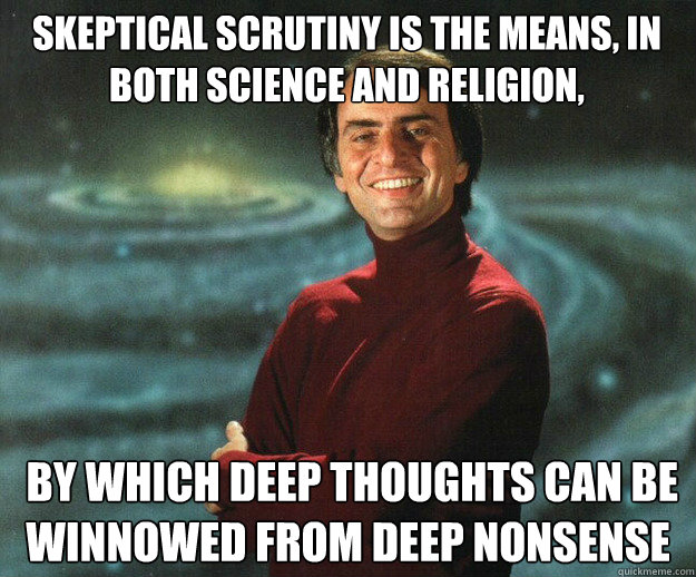 Skeptical scrutiny is the means, in both science and religion,  by which deep thoughts can be winnowed from deep nonsense