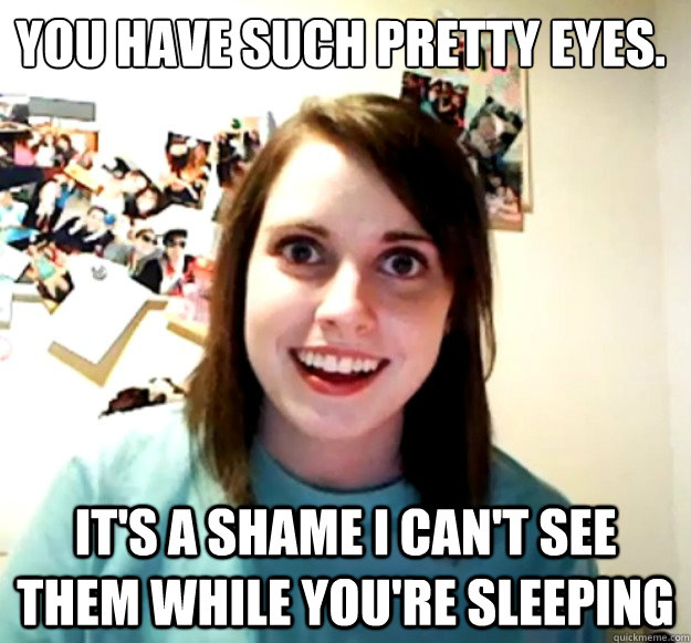 You have such pretty eyes. It's a shame I can't see them while you're sleeping - You have such pretty eyes. It's a shame I can't see them while you're sleeping  Overly Attached Girlfriend