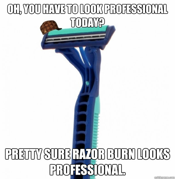 Oh, You have to look professional today? Pretty sure razor burn looks professional.  Scumbag Razor