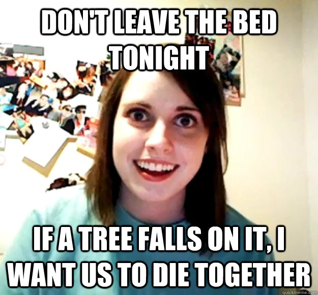 Don't leave the bed tonight If a tree falls on it, I want us to die together - Don't leave the bed tonight If a tree falls on it, I want us to die together  Overly Attached Girlfriend