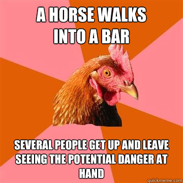 A horse walks into a bar several people get up and leave seeing the potential danger at hand  Anti-Joke Chicken