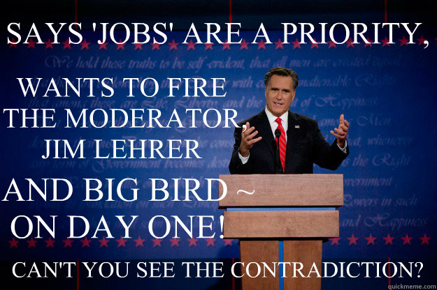 SAYS 'JOBS' ARE A PRIORITY, WANTS TO FIRE  THE MODERATOR, JIM LEHRER AND BIG BIRD ~   ON DAY ONE! CAN'T YOU SEE THE CONTRADICTION?