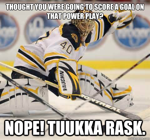 Thought you were going to score a goal on that power play? NOPE! Tuukka Rask. - Thought you were going to score a goal on that power play? NOPE! Tuukka Rask.  TuukkaRask1