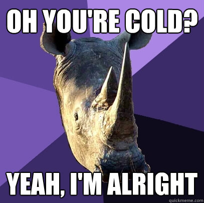 Oh you're cold? Yeah, I'm alright  Sexually Oblivious Rhino