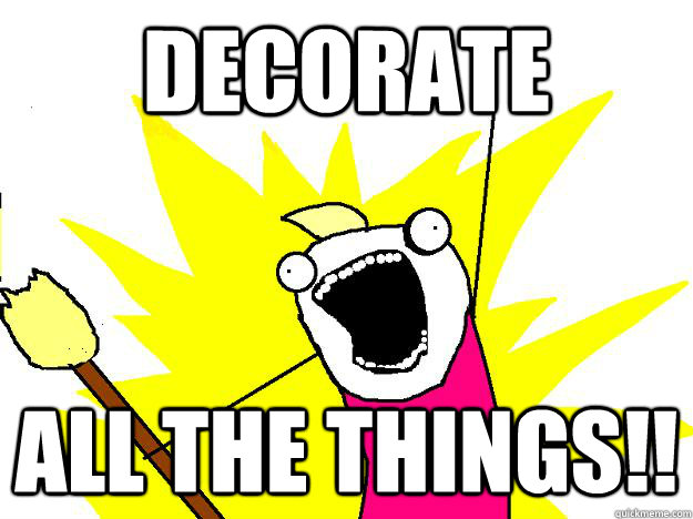 Decorate ALL THE THINGS!!