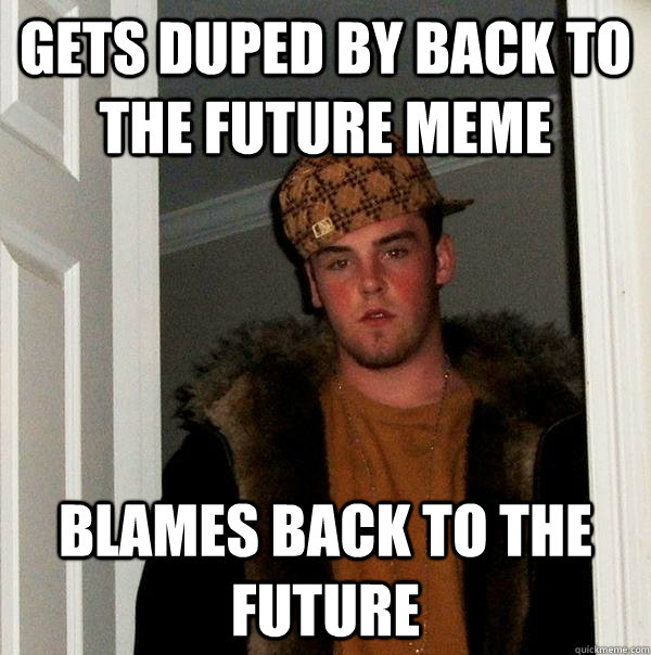 Gets duped by Back to the Future Meme Blames Back to the Future - Gets duped by Back to the Future Meme Blames Back to the Future  Scumbag Steve