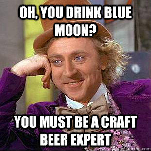 Oh, you drink Blue Moon? You must be a craft beer expert - Oh, you drink Blue Moon? You must be a craft beer expert  Condescending Wonka