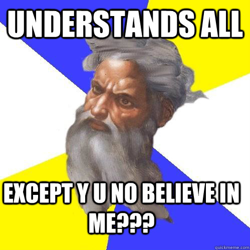 Understands All Except Y U No Believe In Me??? - Understands All Except Y U No Believe In Me???  Advice God