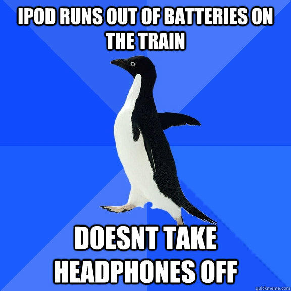 Ipod runs out of batteries on the train Doesnt take headphones off - Ipod runs out of batteries on the train Doesnt take headphones off  Socially Awkward Penguin