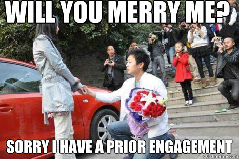 Will you merry me? Sorry i have a prior engagement - Will you merry me? Sorry i have a prior engagement  the proposal