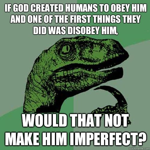 If God created humans to obey him and one of the first things they did was disobey him, would that not make him imperfect?  Philosoraptor
