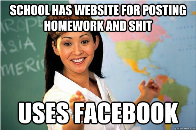 School has website for posting homework and shit Uses facebook - School has website for posting homework and shit Uses facebook  Scumbag Teacher