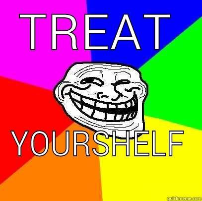 TREAT YOURSHELF Troll Face
