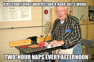 Kids today don't understand a hard day's work Two-hour naps every afternoon