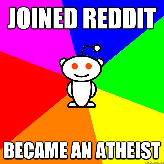 Joined Reddit became an atheist