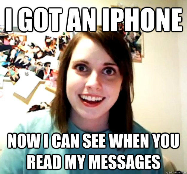 I got an iPhone Now i can see when you read my messages - I got an iPhone Now i can see when you read my messages  Overly Attached Girlfriend