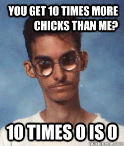 You get 10 times more chicks than me? 10 times 0 is 0  - You get 10 times more chicks than me? 10 times 0 is 0   Master of comebacks