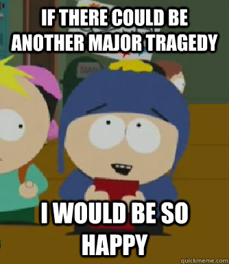 If there could be another major tragedy I would be so happy - If there could be another major tragedy I would be so happy  Craig - I would be so happy