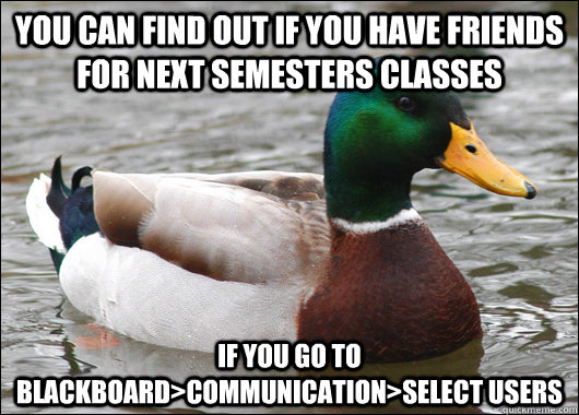 you can find out if you have friends for next semesters classes if you go to blackboard>communication>select users - you can find out if you have friends for next semesters classes if you go to blackboard>communication>select users  Actual Advice Mallard
