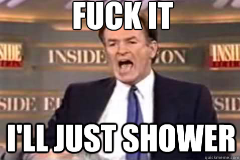 fuck it i'll just shower - fuck it i'll just shower  Fuck It Bill OReilly