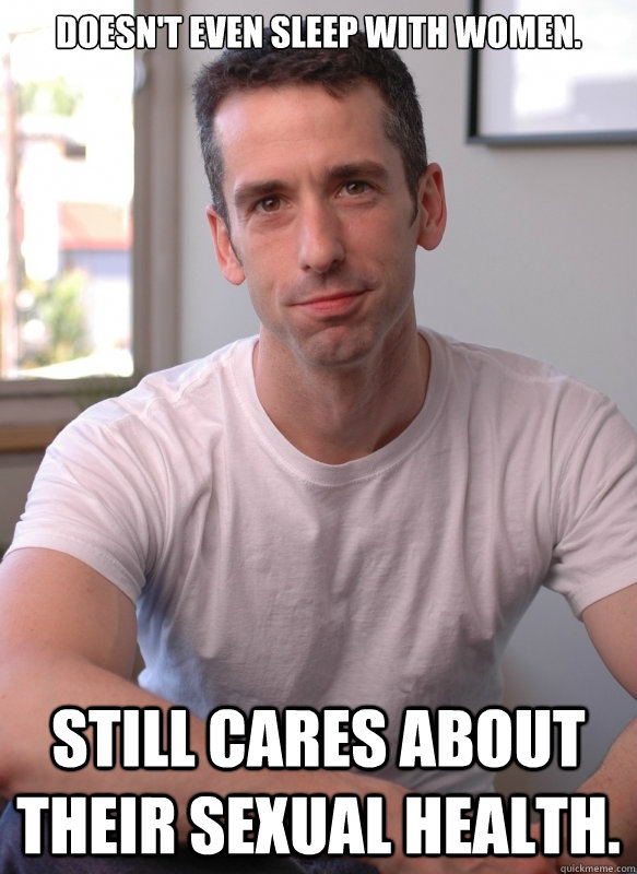 Doesn't even sleep with women. Still cares about their sexual health. - Doesn't even sleep with women. Still cares about their sexual health.  Good guy Dan Savage.