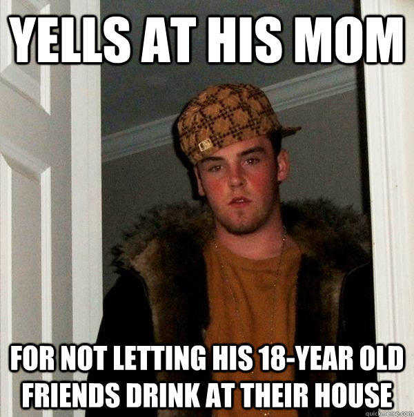 yells at his mom for not letting his 18-year old friends drink at their house - yells at his mom for not letting his 18-year old friends drink at their house  Scumbag Steve