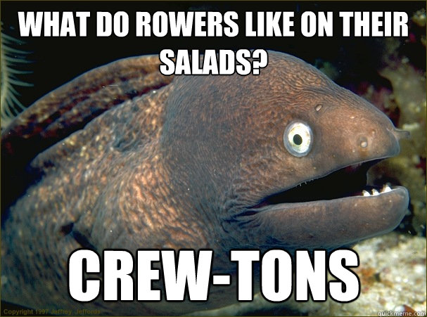 What do rowers like on their salads? Crew-tons  Bad Joke Eel