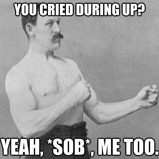 You cried during Up? Yeah, *sob*, me too. - You cried during Up? Yeah, *sob*, me too.  overly manly man