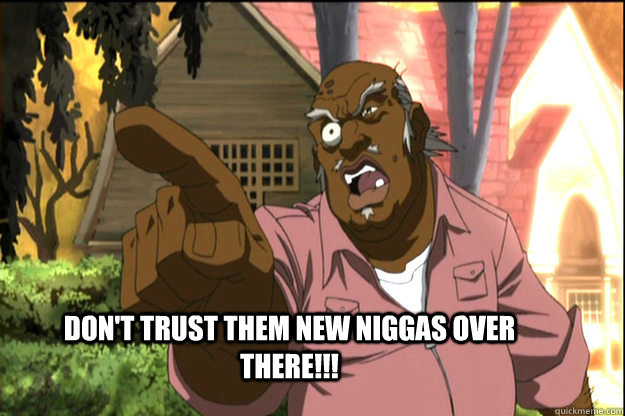 Don't trust them new niggas over there!!! -  Don't trust them new niggas over there!!!  The Uncle Ruckus