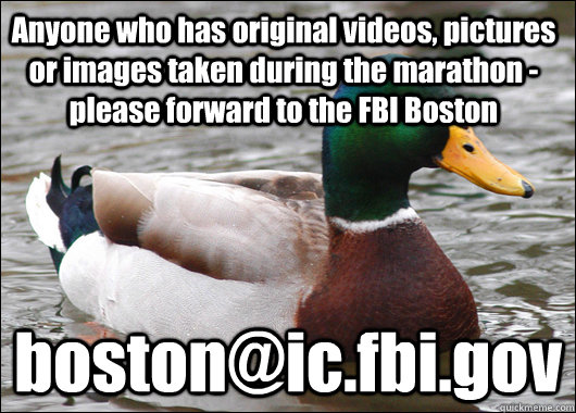 Anyone who has original videos, pictures or images taken during the marathon - please forward to the FBI Boston boston@ic.fbi.gov  Actual Advice Mallard