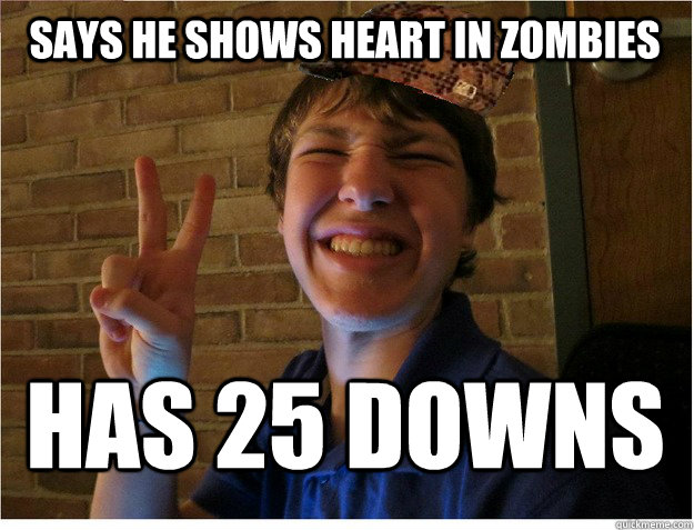 Says he shows Heart In Zombies Has 25 Downs - Says he shows Heart In Zombies Has 25 Downs  Unbearable Bacon