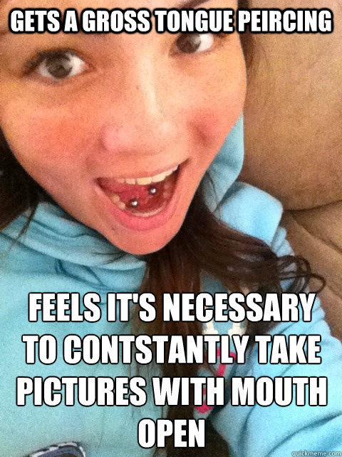 Gets a gross tongue peircing feels it's necessary to contstantly take pictures with mouth open