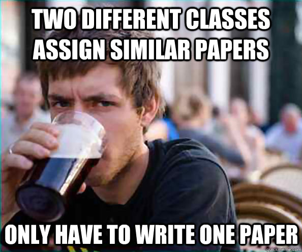 Two different classes assign similar papers Only have to write one paper - Two different classes assign similar papers Only have to write one paper  Lazy College Senior