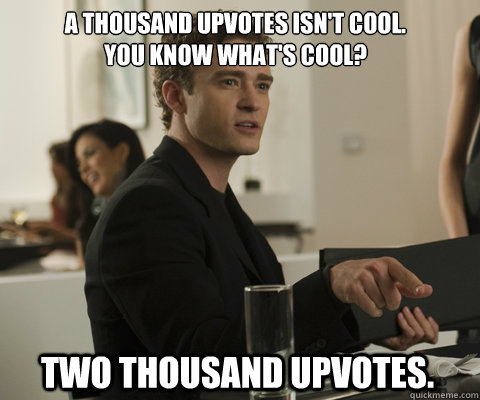 A thousand upvotes isn't cool. You know what's cool? Two thousand upvotes. - A thousand upvotes isn't cool. You know what's cool? Two thousand upvotes.  timbernetwork