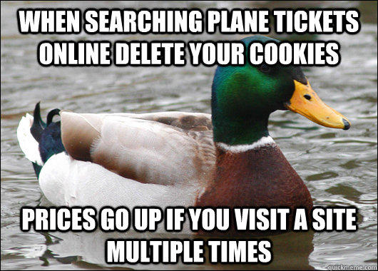 When searching plane tickets online delete your cookies Prices go up if you visit a site multiple times