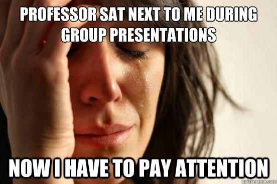 Professor sat next to me during group presentations now i have to pay attention - Professor sat next to me during group presentations now i have to pay attention  First World Problems