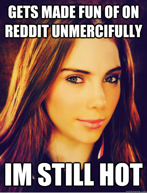 Gets made fun of on Reddit unmercifully Im still hot