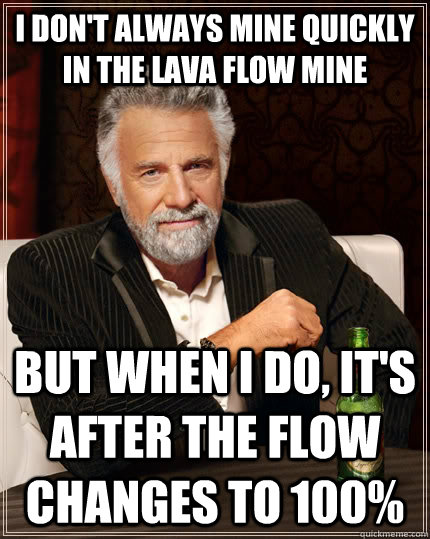 I don't always mine quickly in the lava flow mine But when I do, it's after the flow changes to 100% - I don't always mine quickly in the lava flow mine But when I do, it's after the flow changes to 100%  Misc