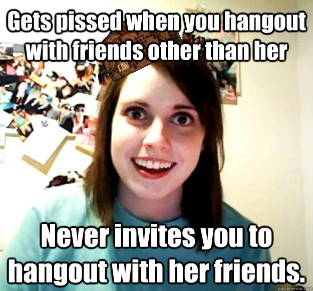 Gets pissed when you hangout with friends other than her Never invites you to hangout with her friends.