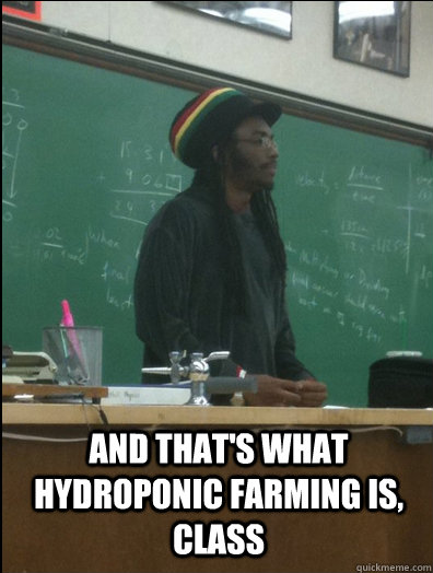 And That's what hydroponic farming is, class   Rasta Science Teacher